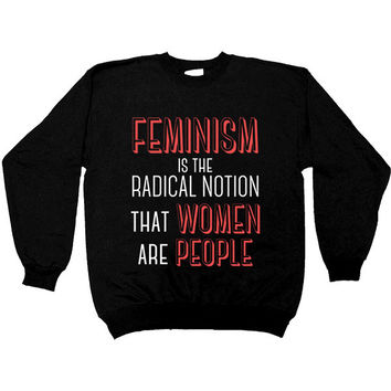Feminism Is The Radical Notion That Women Are People -- Women's Sweatshirt