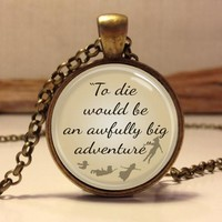 "Peter Pan Quote Jewelry ""To die would be an awfully big adventure"", Peter Pan Necklace"