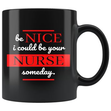 Nurses Quote 'Be Nice - I could be your Nurse one day'! Mug, Perfect for Future Nurse, Registered Nurse and Gifts for Nurses - 11oz Mug with High Quality and Very Shiny Ceramic Mugs for Nurses