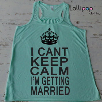 I Cant Keep Calm I'm Getting Married Tank Top. Bride shirt. wedding wify top. Bachelorette party. Workout Running racerback top.Funny Tank