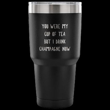 You Were My Cup of Tea But I Drink Champagne Now Funny TumblerDouble Wall Vacuum Insulated Hot Cold Travel Cup 30oz BPA Free