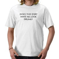 DO I LOOK DRUNK? T SHIRT from Zazzle.com
