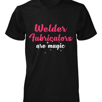 Welder Fabricators Are Magic. Awesome Gift - Unisex Tshirt