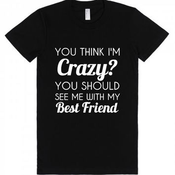 You Think I'm Crazy You Should See me with my Best Friend BFF Shirt