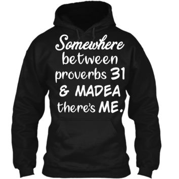 Somewhere Between Proverbs 31 and Madea There_s Me T Shirt Pullover Hoodie 8 oz
