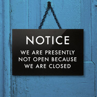 Funny Sign. We are presently not open because we are closed