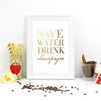 Save Water Drink Champagne, Wedding Poster, Real Gold Foil, Wedding Decor, Typography Print, Inspirational Print, Kitchen Art, 8x10 Poster.
