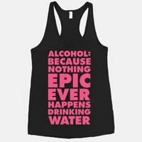 Alcohol: Because Nothing Epic Ever Happens Drinking Water