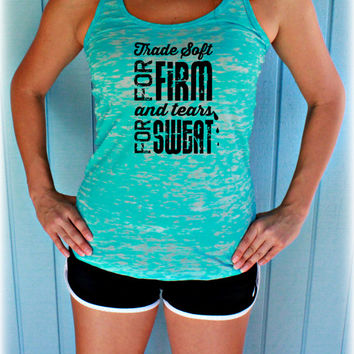 Burnout Workout Tank Top. Inspirational Quote. Trade Soft for Firm. Tears for Sweat. Womens Workout Clothes. Fitness Motivation.