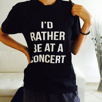 I'd rather be at a concert Tshirt black Fashion funny slogan womens girls sassy cute top lazy
