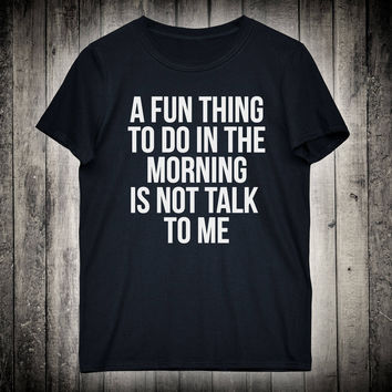 A Fun Thing To Do In The Morning Is Not Talk To Me Sarcastic Slogan Tee Funny Sarcasm Shirt Tired Nap Lazy Sleep Clothing