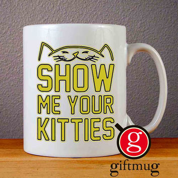 Show Me Your Kitties Quotes Ceramic Coffee Mugs