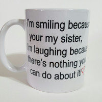 I'm Smiling Because Your My Sister Funny Coffee Mug, Gift Ideas, Personalized Coffee Mug, Gift For Sister