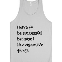 I have to be successful because I like expensive things...