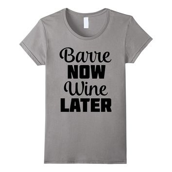 Barre Now Wine Later Funny Wine Tee Shirt Ballet Workout