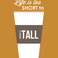 Life is too Short to Order a Tall Art Print by Five Sixteenths Prints | Society6