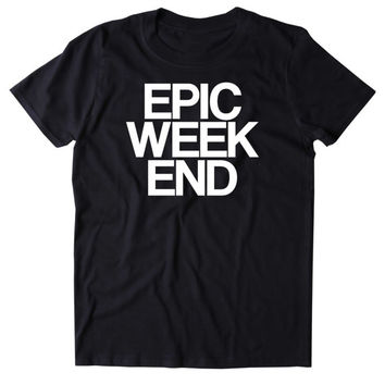 Epic Weekend Shirt Funny Saturday Partying Drinking Drunk Rave College Tumblr T-shirt