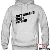 AIN'T WORRIED ABOUT NOTHING 6 hoodie