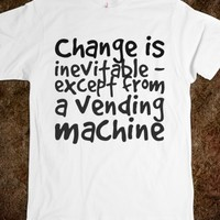 CHANGE IS INEVITABLE - EXCEPT FROM A VENDING MACHINE