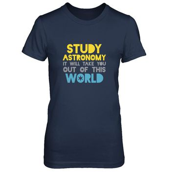 Studying Astronomy Will Take You Out Of This World T-shirt Women