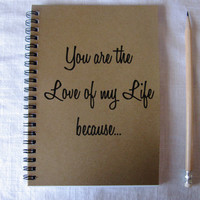 You are the Love of my Life because... - 5 x 7 journal