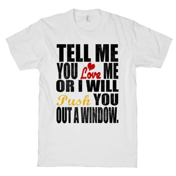 Tell Me You Love Me Or I Will Push You Out A Window Shirt, Love, Valentine, Valentines Day, White American Apparel T Shirt