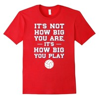 Not How Big You are How Big You Play Volleyball T-Shirt