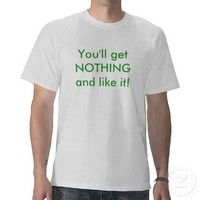 You'll get NOTHING and like it! - Customized T-shirts from Zazzle.com