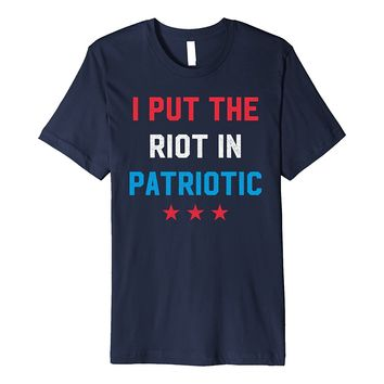 I Put The Riot In Patriotic - Funny 4th of July T-Shirt