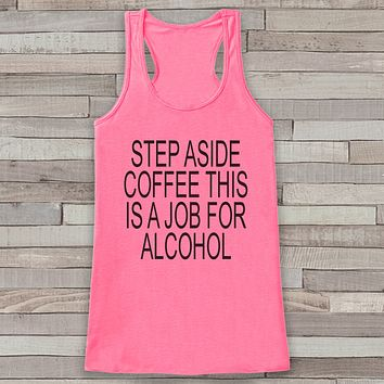 Step Aside Coffee This Is a Job For Alcohol - Drinking Shirt - Gift for Her - Gift for Mom - Funny Tank Tops - Funny Tshirts - Hangover Tee