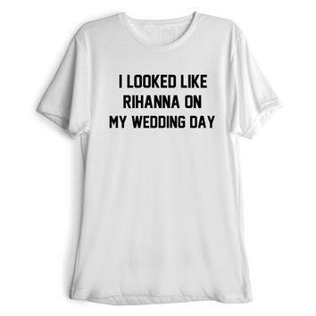 I LOOKED LIKE RIHANNA ON MY WEDDING DAY Women's Casual T-Shirt