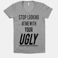 Stop Looking at Me With Your Ugly! (Juniors)