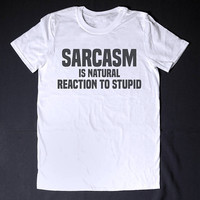 Sarcasm Is Natural Reaction To Stupid Sarcastic Shirt Funny T-Shirt Slogan Tee Adult Humor Sassy Shirt Sarcasm T-Shirt