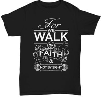 For We Walk by Faith & Not By Sight T-Shirt