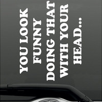 You Look Funny Doing That With Your Head! Funny Bumper Sticker Vinyl Decal - Joke Prank Humor Honda Acura Dope Euro Turbo Jeep BMW Chevy