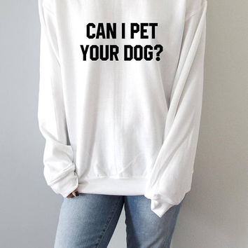 Can I pet your dog ?  Sweatshirt womens fashion teen girls womens gifts ladies saying humor love animal bed jumper cute