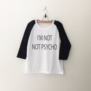 i'm not not psycho sweatshirt T-Shirt funny sweatshirt womens girls teens unisex grunge tumblr instagram blogger dope swag hype hipster gift