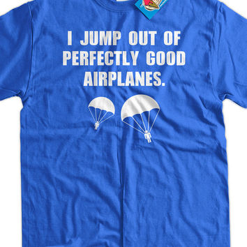 Funny Skydiving T-Shirt - I Jump Out Of Good Airplanes Tee Shirt T Shirt Geek Mens Ladies Womens Youth Kids
