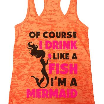Of Course I Drink Like A Fish I'M A Mermaid Burnout Tank Top By Funny Threadz