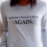 My Favorite Character Is Dead. Again. Long Sleeved T-Shirt. Womens Supernatural Shirt. Customize To Size And Color.