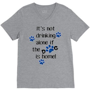 IT'S NOT DRINKING ALONE IF THE DOG IS HOME! V-Neck Tee