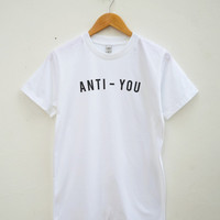 Anti You Tshirt Tumblr Fashion Blogger Grunge Shirt Hipster Tshirt Quote Shirt Unisex Shirt Women Tee Shirt Men Tee Shirt Short Sleeve Shirt