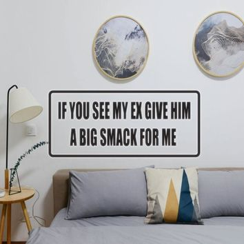 I You See My Ex Give Him A Big Smack For Me Vinyl Wall Decal - Removable