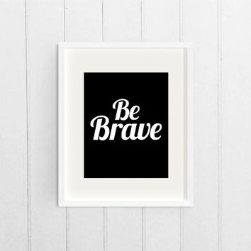 Dorm Decor Wall Art Print, Black and White Apartment Decor Art, Printable Inspirational Quote, Be Brave, Motivational Digital Download Art
