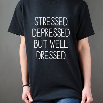Stressed Depressed But Well Dressed  T-Shirt Unisex , Tumblr Tshirts Instagram sassy cute , slogan tees