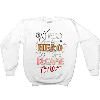 She Needed A Hero, So She Became One -- Sweatshirt