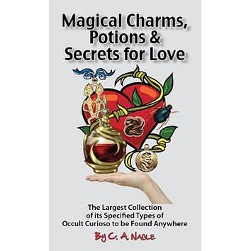 Magical Charms, Potions and Secrets for Love, by C. A. Nable