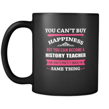History Teacher You can't buy happiness but you can become a History Teacher and that's pretty much the same thing 11oz Black Mug