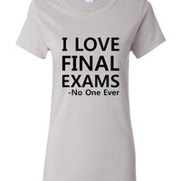 I LOVE Final EXAMS Said No One EVER Great Exams Week Finals Week Printed Graphic T Shirts Seniors College Students Printed T Shirt