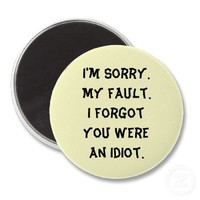 I'm Sorry.  My fault.  I forgot you were an idiot. Magnets from Zazzle.com